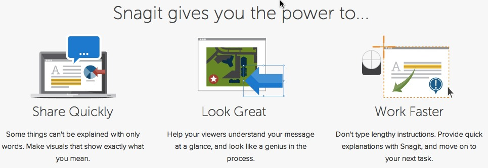 Screen Capture and So Much More Snagit helps you provide better feedback, encourage teamwork, and create images that explain exactly what you mean. Quickly snag what's on your screen, enhance it with effects, and then share your creations instantly.